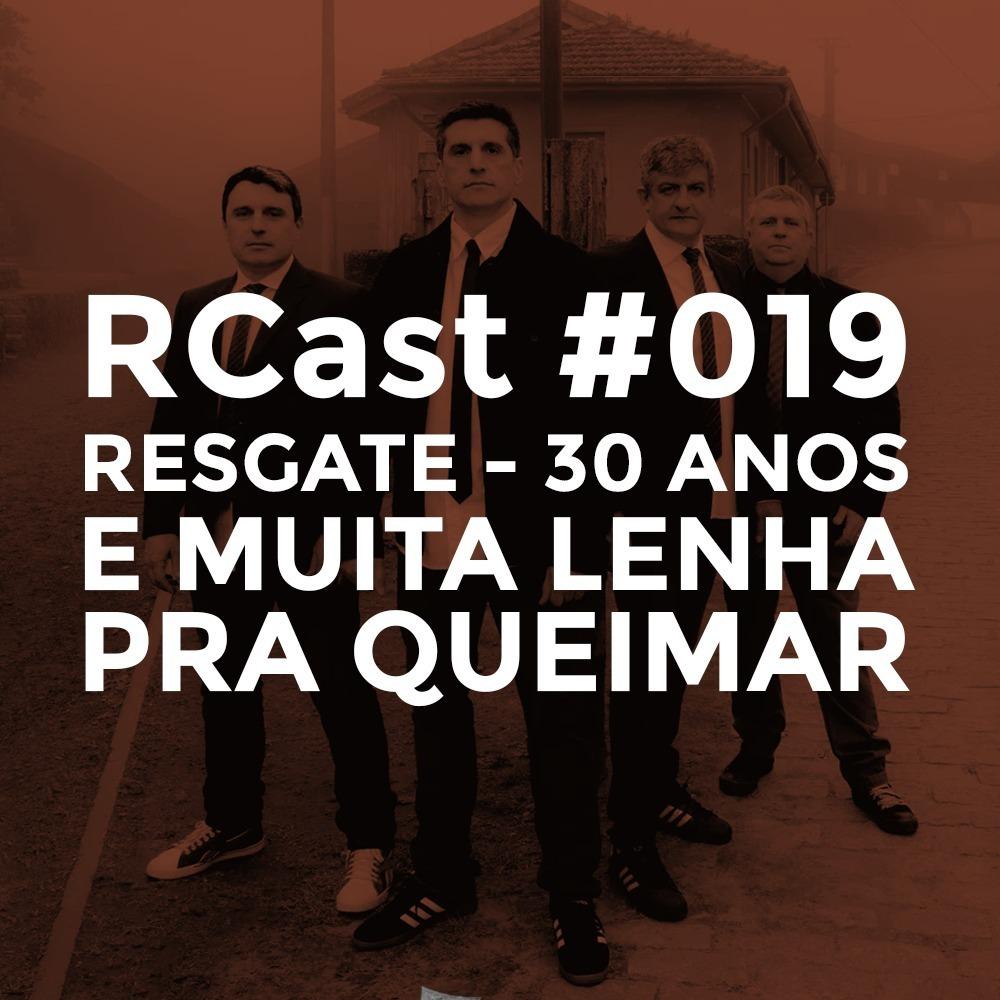 RCast #019 - RESGATE 30 ANOS E MUITA LENHA PRA QUEIMAR