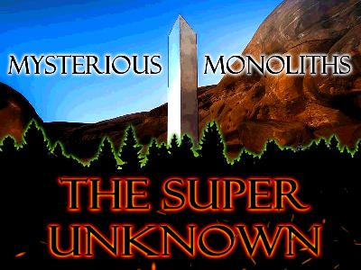 The SUPER UNKNOWN - MYSTERIOUS MONOLITHS