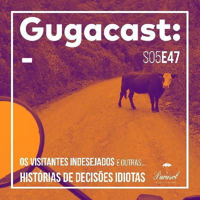 Os Visitantes Indesejados e outras HISTÓRIAS DE DECISÕES IDIOTAS - Gugacast - S05E47