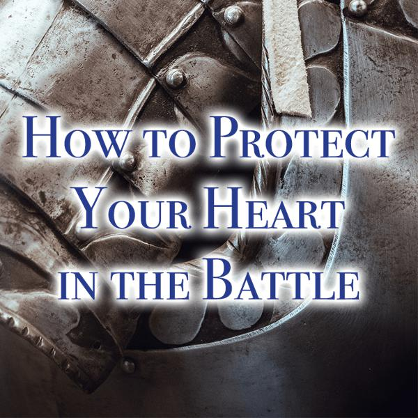 How to Protect Your Heart in the Battle