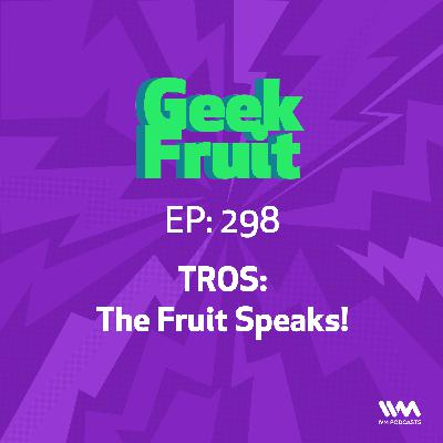 Ep. 298: TROS: The Fruit Speaks!