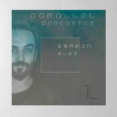Serkan Eles — Parallel Podcast #02 (February 2021)