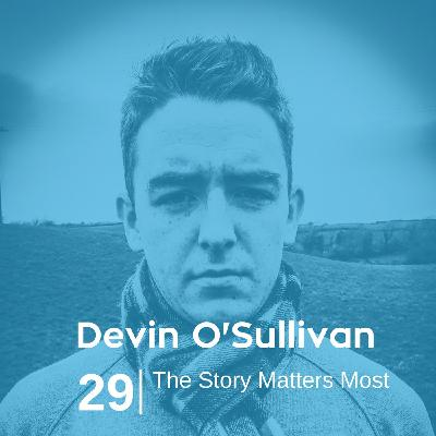 Ep 29. Devin O'Sullivan - The Story Matters Most