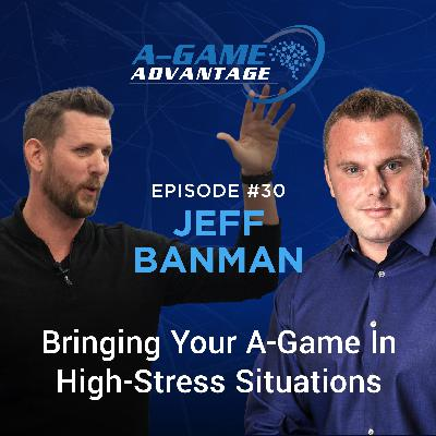 030 - Jeff Banman - Bringing Your A-Game To High-Stress Situations