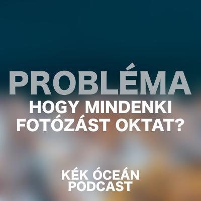 Baj hogy mindenki fotózást oktat? Hülyeség fotós OKJ-ra menni? | Kék Óceán Podcast #23