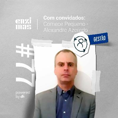 ENZIMAS #77 Comece pequeno - Alexandre Azeredo