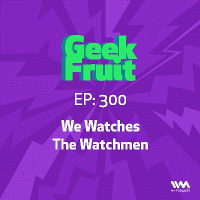 Ep. 300: We Watches The Watchmen