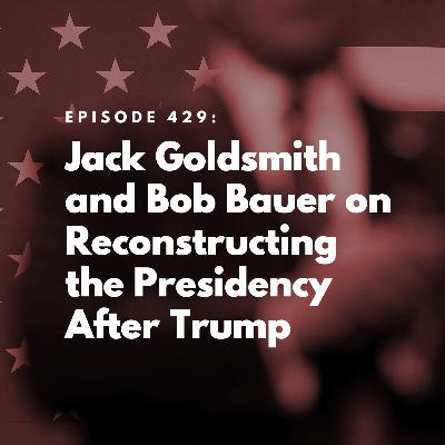 Jack Goldsmith and Bob Bauer on Reconstructing the Presidency After Trump