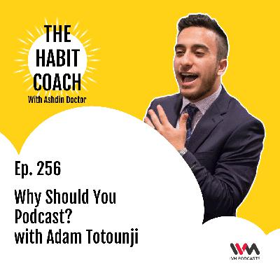 Ep. 256: Why Should You Podcast? with Adam Totounji