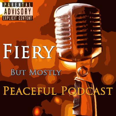 Episode 107: Fiery But Mostly Peaceful Podcast