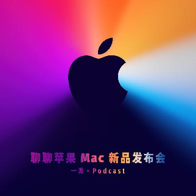 035 聊聊苹果 Mac 新品发布会,ARM 新时代的启幕(音频修复版)
