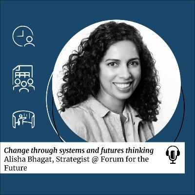 SDG 17: Change through systems and futures thinking with Alisha Bhagat