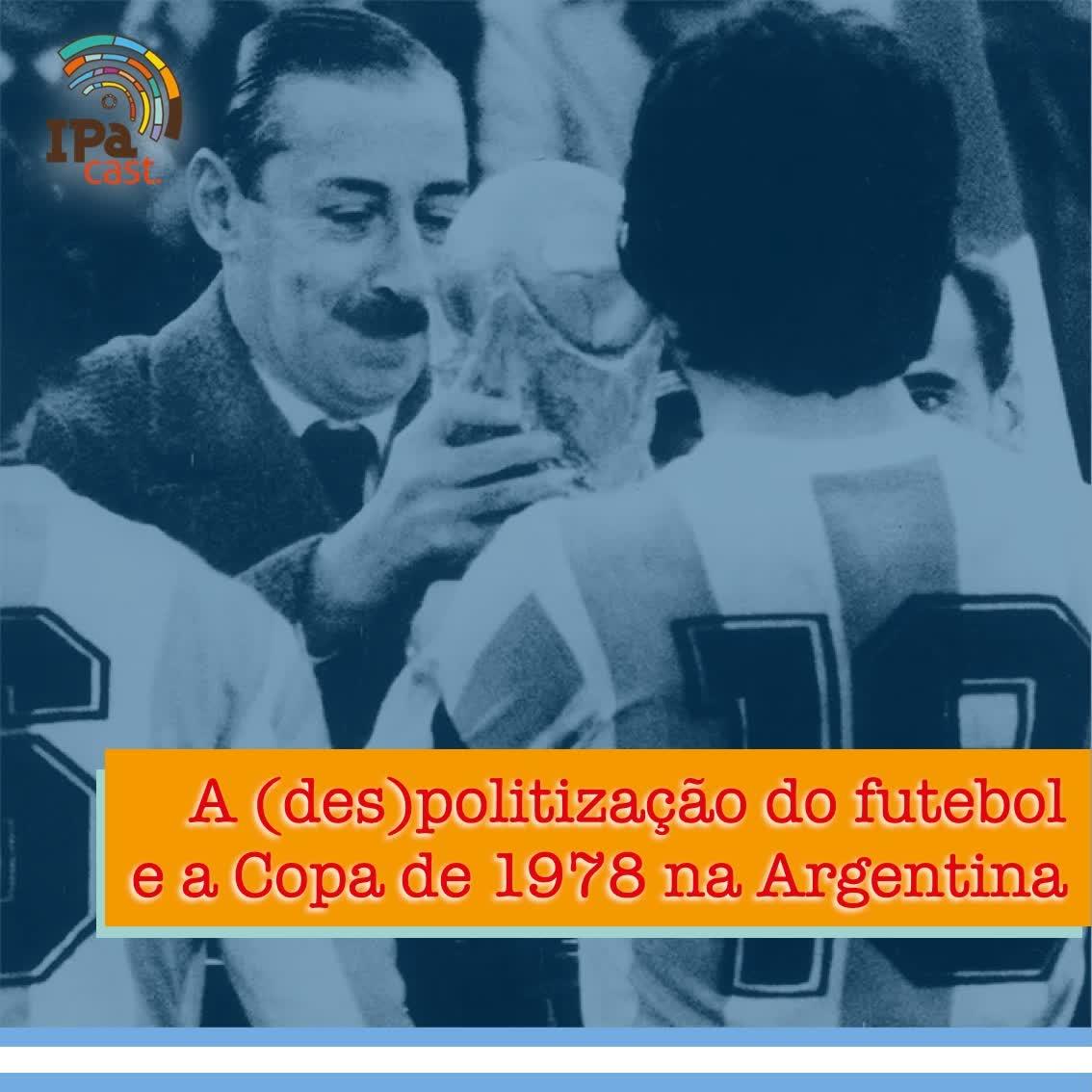 IPACast #016 A (des)politização do Futebol e a Copa do Mundo de 1978 na Argentina