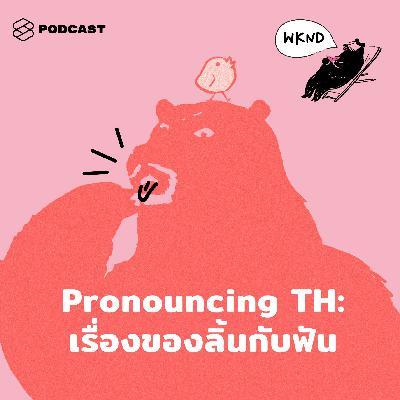 WEEKENDS at คำนี้ดี EP.2 Pronouncing TH: เรื่องของลิ้นกับฟัน