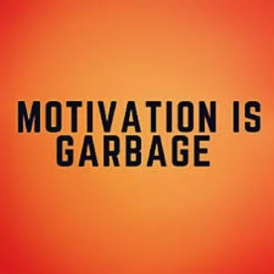 Why Motivation IS Garbage And What You Should Do Instead