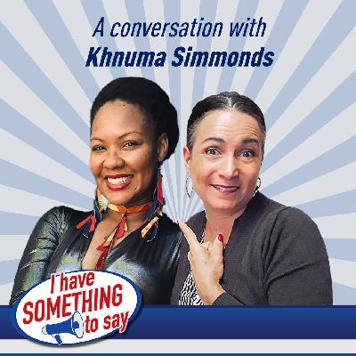 "Episode #46: ""I Have SOMETHING To Say"" with special guest, Khnuma Simmonds"