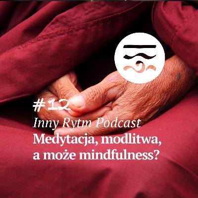 Inny Rytm Podcast #12: Medytacja, Modlitwa, a może Mindfulness?