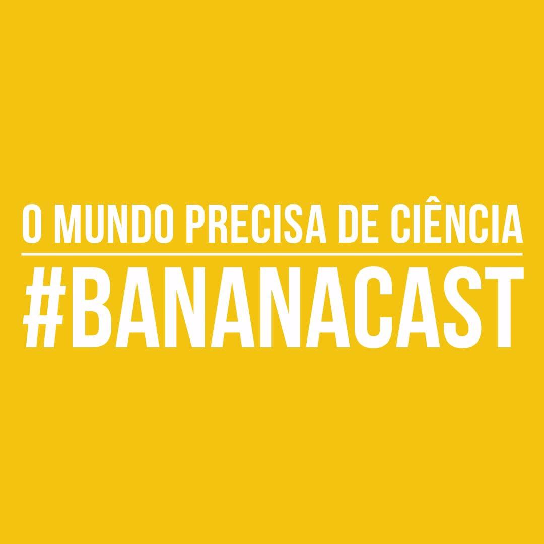 BANANACAST 009 - O MUNDO PRECISA DE CIÊNCIA