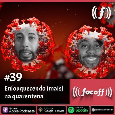 #39 - Enlouquecendo (mais) na quarentena