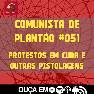 Comunista de Plantão #051: Protestos em Cuba e outras pistolagens