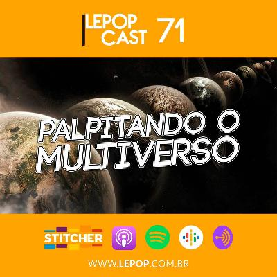 PALPITANDO O MULTIVERSO | LEPOPCAST 71