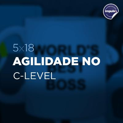 🎩 5x18 - Short Tag #15: Agilidade no C-Level