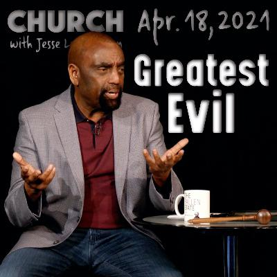04/18/21 What Is the Greatest Evil? (Church)