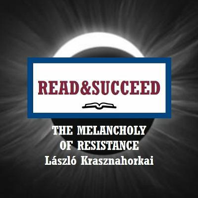 Read&Succeed | Ep 6 | The Melancholy of Resistance (1989) | László Krasznahorkai | 7-8-20