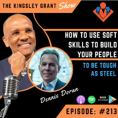 KGS213 | How To Use Soft Skills To Build Your People To Be Tough As Steel with Dennis Doran and Kingsley Grant