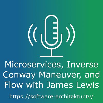 Microservices, Inverse Conway Maneuver, and Flow with James Lewis