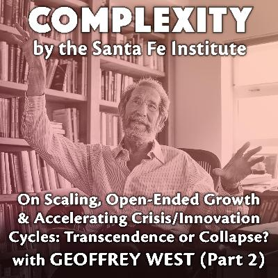 Geoffrey West on Scaling, Open-Ended Growth, and Accelerating Crisis/Innovation Cycles: Transcendence or Collapse? (Part 2)