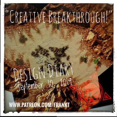 """Design Diary Sept 10, 2019 - """"Creative Breakthrough"""""""