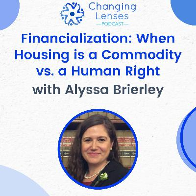Ep07: Financialization: When Housing is a Commodity vs. a Human Right, with Alyssa Brierley