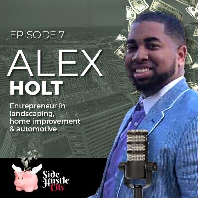 Episode 7 - Alex Holt, entrepreneur discusses coming from nothing to start three successful businesses in landscaping, home improvement and the automotive industry