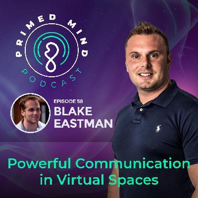 058 - Blake Eastman - Powerful Communication in Virtual Spaces