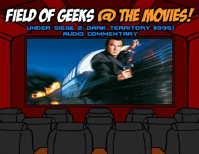 FIELD of GEEKS @ the MOVIES! - UNDER SIEGE 2: DARK TERRITORY Audio Commentary
