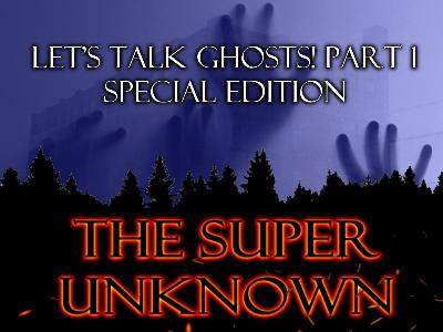 The SUPER UNKNOWN - LET'S TALK GHOSTS! PART 1: Special Edition