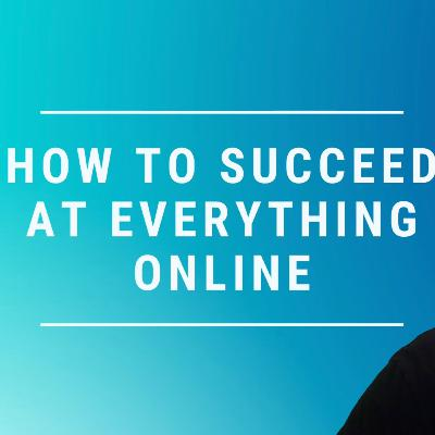 How to Succeed at Everything Online!
