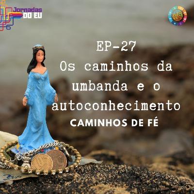 EP-27 Os Caminhos da Umbanda e do autoconhecimento - Especial Caminhos de Fé