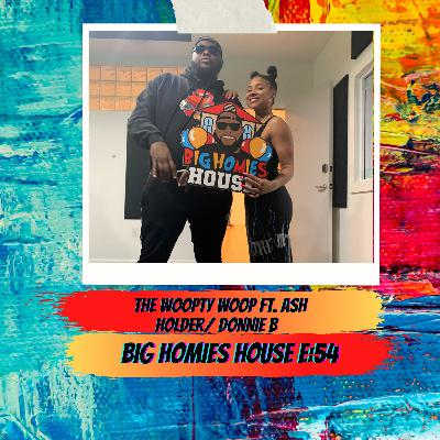 54: DA WOOPTY WOOP -  Big Homies House E:54