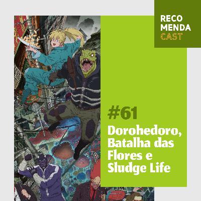 #61 - Dorohedoro, Batalha das Flores e Sludge Life
