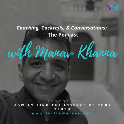 S1E18 - How to Find The Essence of Your Truth (with Manav Khanna)