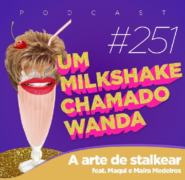 #251 - A arte de stalkear (feat. Maíra Medeiros e Maqui)