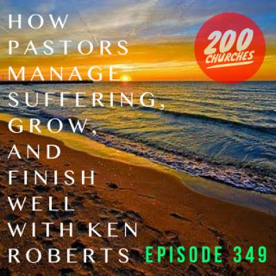 Episode 349 - How Pastors Manage Suffering, Grow, and Finish Well with Ken Roberts