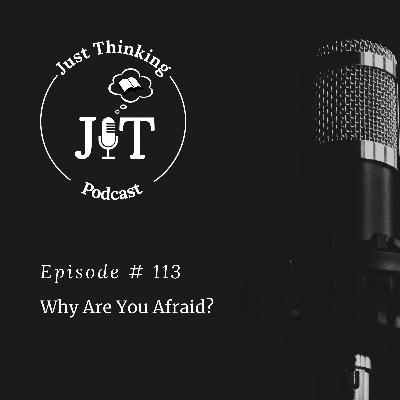 EP # 113   Why Are You Afraid?