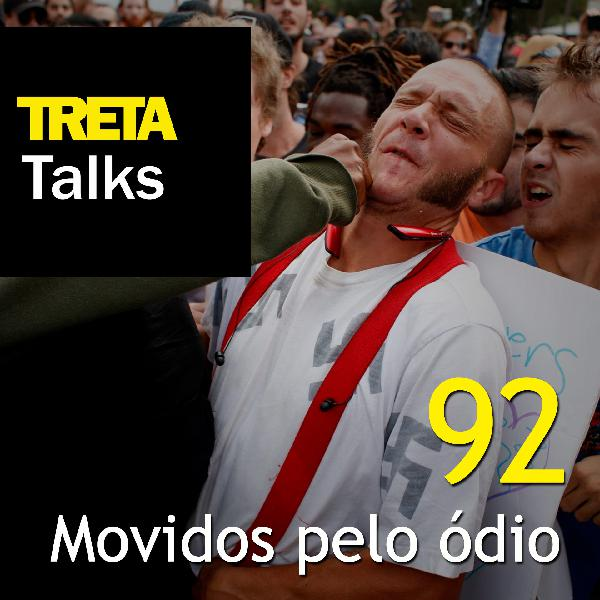 TRETA Talks #92 – Movidos pelo ódio