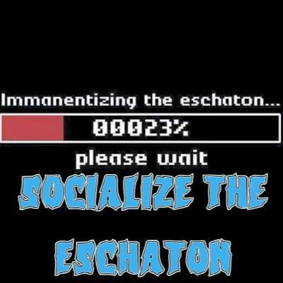 25. Socialize the Eschaton (patreon teaser)