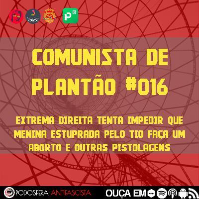 Comunista de Plantão #016: Extrema Direita tenta impedir que menina estuprada pelo tio faça um aborto e outras pistolagens