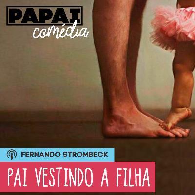 #09 - PAI VESTINDO A FILHA (C/ RICHARD GODOY)   Papai Comédia
