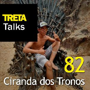 TRETA Talks #82 – Ciranda dos Tronos